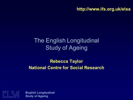 ELSA English Longitudinal Study of Ageing The English Longitudinal Study of Ageing  Rebecca Taylor National Centre for Social.