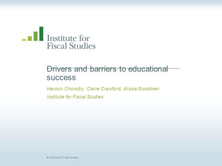 © Institute for Fiscal Studies Drivers and barriers to educational success Haroon Chowdry, Claire Crawford, Alissa Goodman Institute for Fiscal Studies.
