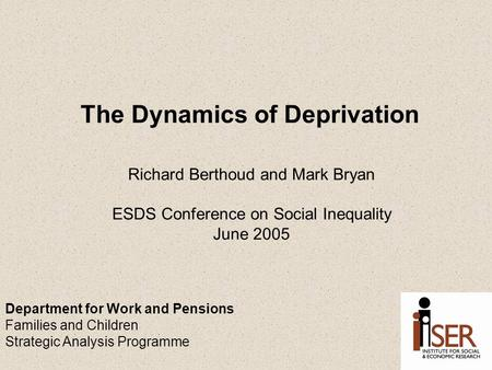 The Dynamics of Deprivation Richard Berthoud and Mark Bryan ESDS Conference on Social Inequality June 2005 Department for Work and Pensions Families and.