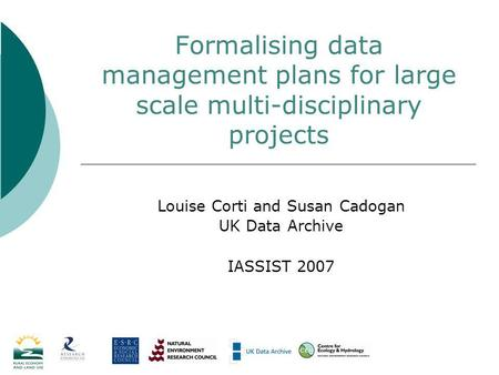 Formalising data management plans for large scale multi-disciplinary projects Louise Corti and Susan Cadogan UK Data Archive IASSIST 2007.