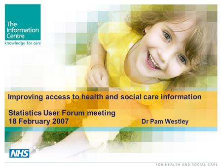 Improving access to health and social care information Statistics User Forum meeting 18 February 2007 Dr Pam Westley.