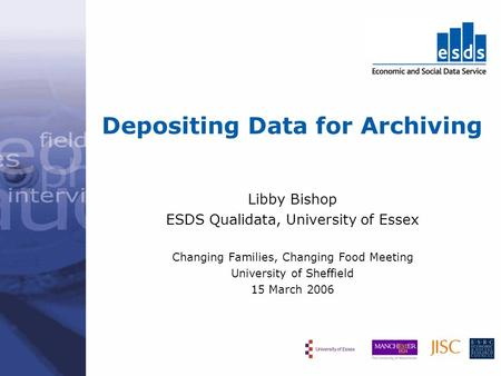 Depositing Data for Archiving Libby Bishop ESDS Qualidata, University of Essex Changing Families, Changing Food Meeting University of Sheffield 15 March.