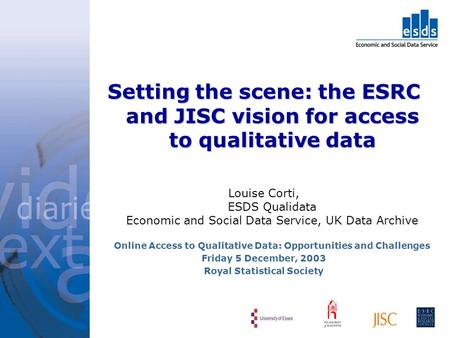 Setting the scene: the ESRC and JISC vision for access to qualitative data Louise Corti, ESDS Qualidata Economic and Social Data Service, UK Data Archive.