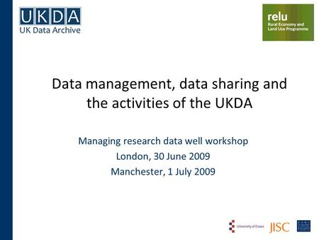 Data management, data sharing and the activities of the UKDA Managing research data well workshop London, 30 June 2009 Manchester, 1 July 2009.