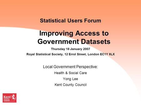 Statistical Users Forum Improving Access to Government Datasets Thursday 18 January 2007 Royal Statistical Society, 12 Errol Street, London EC1Y 8LX Local.