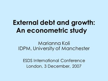 External debt and growth: An econometric study Marianna Koli IDPM, University of Manchester ESDS International Conference London, 3 December, 2007.