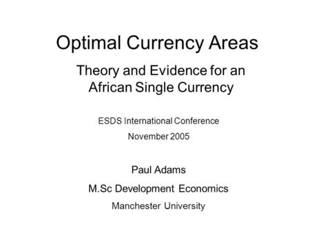Optimal Currency Areas Theory and Evidence for an African Single Currency ESDS International Conference November 2005 Paul Adams M.Sc Development Economics.