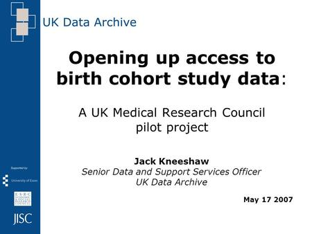 Opening up access to birth cohort study data: A UK Medical Research Council pilot project Jack Kneeshaw Senior Data and Support Services Officer UK Data.