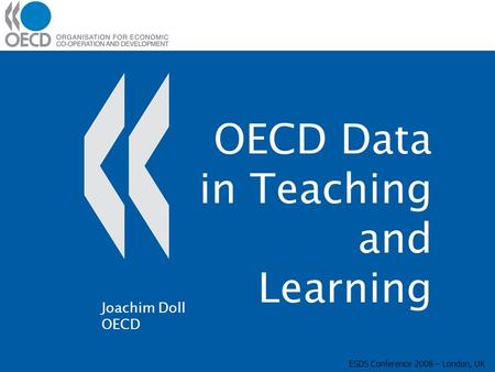 OECD Data in Teaching and Learning ESDS Conference 2008 – London, UK Joachim Doll OECD.