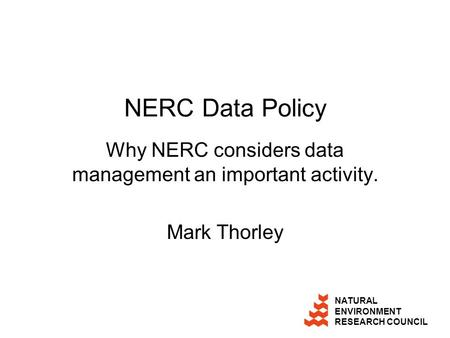 NATURAL ENVIRONMENT RESEARCH COUNCIL NERC Data Policy Why NERC considers data management an important activity. Mark Thorley.