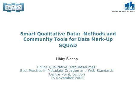 Smart Qualitative Data: Methods and Community Tools for Data Mark-Up SQUAD Libby Bishop Online Qualitative Data Resources: Best Practice in Metadata Creation.