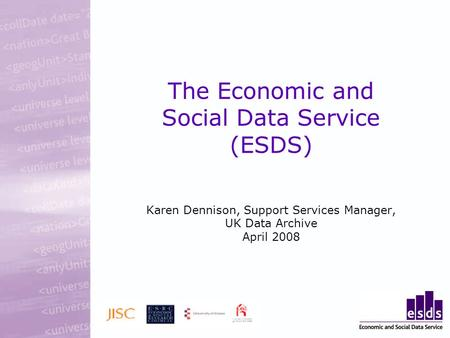The Economic and Social Data Service (ESDS) Karen Dennison, Support Services Manager, UK Data Archive April 2008.
