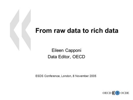 1 From raw data to rich data Eileen Capponi Data Editor, OECD ESDS Conference, London, 8 November 2005.
