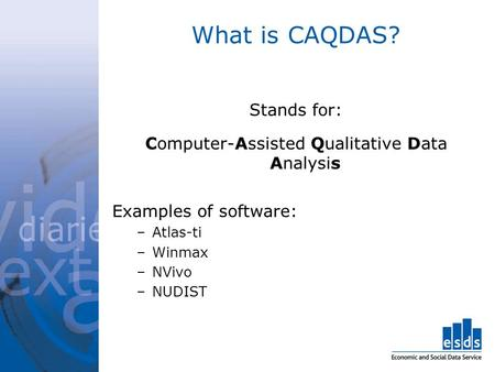 What is CAQDAS? Stands for: Computer-Assisted Qualitative Data Analysis Examples of software: –Atlas-ti –Winmax –NVivo –NUDIST.