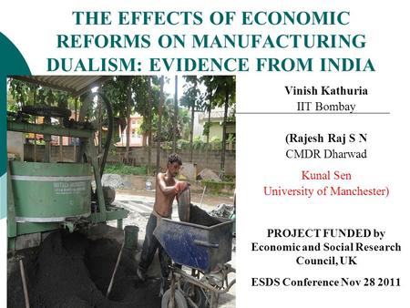 THE EFFECTS OF ECONOMIC REFORMS ON MANUFACTURING DUALISM: EVIDENCE FROM INDIA Vinish Kathuria IIT Bombay (Rajesh Raj S N CMDR Dharwad Kunal Sen University.