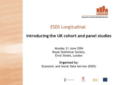 Introducing the UK cohort and panel studies Monday 21 June 2004 Royal Statistical Society, Errol Street, London Organised by: Economic and Social Data.