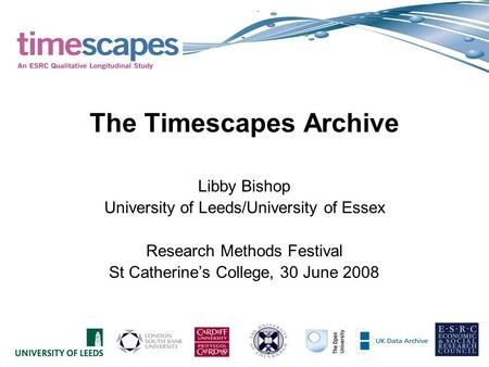 The Timescapes Archive Libby Bishop University of Leeds/University of Essex Research Methods Festival St Catherines College, 30 June 2008.
