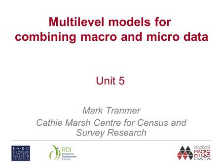 Mark Tranmer Cathie Marsh Centre for Census and Survey Research Multilevel models for combining macro and micro data Unit 5.