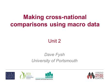 Making cross-national comparisons using macro data Unit 2 Dave Fysh University of Portsmouth.