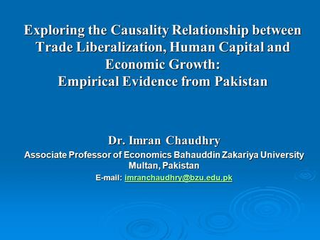 E-mail: imranchaudhry@bzu.edu.pk Exploring the Causality Relationship between Trade Liberalization, Human Capital and Economic Growth: Empirical Evidence.