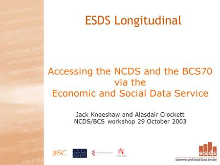 Accessing the NCDS and the BCS70 via the Economic and Social Data Service Jack Kneeshaw and Alasdair Crockett NCDS/BCS workshop 29 October 2003 ESDS Longitudinal.