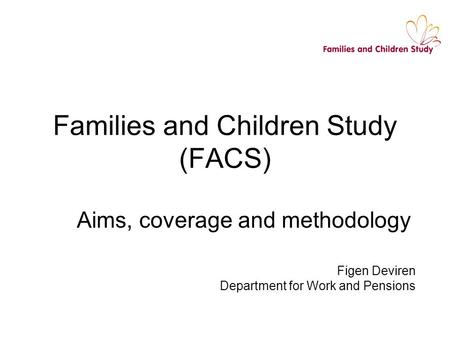 Families and Children Study (FACS) Aims, coverage and methodology Figen Deviren Department for Work and Pensions.