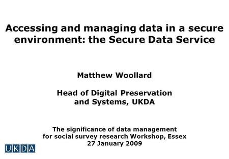 Accessing and managing data in a secure environment: the Secure Data Service Matthew Woollard Head of Digital Preservation and Systems, UKDA The significance.