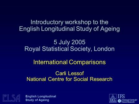 ELSA English Longitudinal Study of Ageing International Comparisons Carli Lessof National Centre for Social Research Introductory workshop to the English.