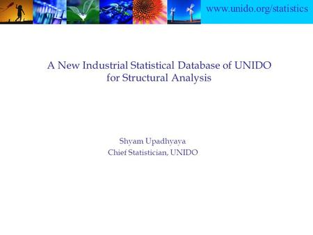 Www.unido.org/statistics A New Industrial Statistical Database of UNIDO for Structural Analysis Shyam Upadhyaya Chief Statistician, UNIDO.