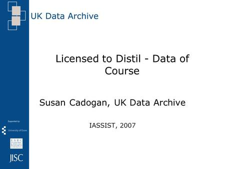 Licensed to Distil - Data of Course Susan Cadogan, UK Data Archive IASSIST, 2007.