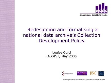 Redesigning and formalising a national data archives Collection Development Policy Louise Corti IASSIST, May 2005 © Copyright 2005 Universities of Essex.