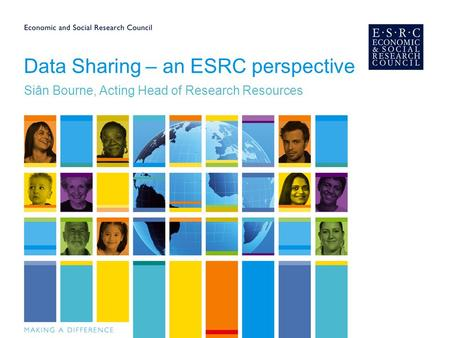 Data Sharing – an ESRC perspective Siân Bourne, Acting Head of Research Resources.