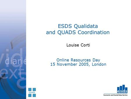 ESDS Qualidata and QUADS Coordination Louise Corti Online Resources Day 15 November 2005, London.