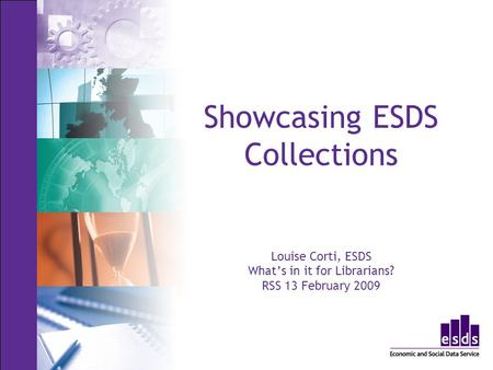 Showcasing ESDS Collections Louise Corti, ESDS Whats in it for Librarians? RSS 13 February 2009.