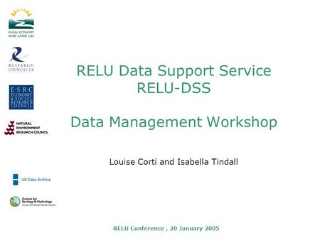 RELU Conference, 20 January 2005 RELU Data Support Service RELU-DSS Data Management Workshop Louise Corti and Isabella Tindall.