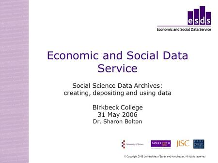 Economic and Social Data Service Social Science Data Archives: creating, depositing and using data Birkbeck College 31 May 2006 Dr. Sharon Bolton © Copyright.