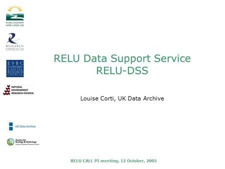 RELU CALL PI meeting, 12 October, 2005 RELU Data Support Service RELU-DSS Louise Corti, UK Data Archive.