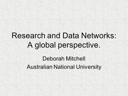 Research and Data Networks: A global perspective. Deborah Mitchell Australian National University.