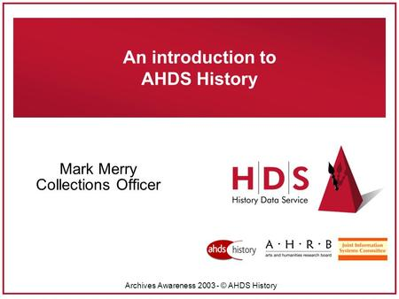 Archives Awareness 2003 - © AHDS History An introduction to AHDS History Mark Merry Collections Officer.
