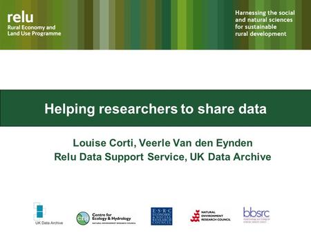 Helping researchers to share data Louise Corti, Veerle Van den Eynden Relu Data Support Service, UK Data Archive.