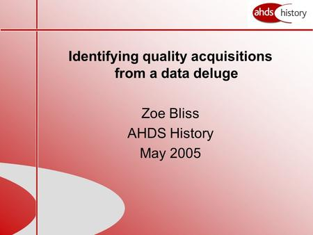 Identifying quality acquisitions from a data deluge Zoe Bliss AHDS History May 2005.