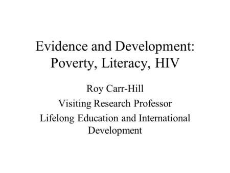 Evidence and Development: Poverty, Literacy, HIV Roy Carr-Hill Visiting Research Professor Lifelong Education and International Development.