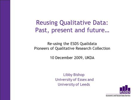 Reusing Qualitative Data: Past, present and future… Re-using the ESDS Qualidata Pioneers of Qualitative Research Collection 10 December 2009, UKDA Libby.