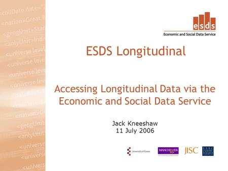 Accessing Longitudinal Data via the Economic and Social Data Service Jack Kneeshaw 11 July 2006 ESDS Longitudinal.