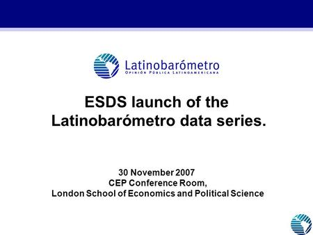 ESDS launch of the Latinobarómetro data series. 30 November 2007 CEP Conference Room, London School of Economics and Political Science.