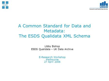 A Common Standard for Data and Metadata: The ESDS Qualidata XML Schema Libby Bishop ESDS Qualidata – UK Data Archive E-Research Workshop Melbourne 27 April.