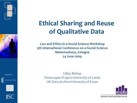 Ethical Sharing and Reuse of Qualitative Data Law and Ethics in e-Social Science Workshop 5th International Conference on e-Social Science Maternushaus,