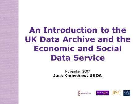 An Introduction to the UK Data Archive and the Economic and Social Data Service November 2007 Jack Kneeshaw, UKDA.