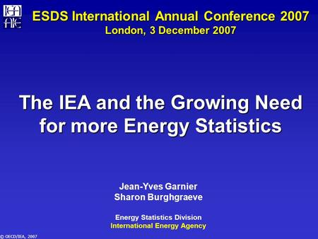 © OECD/IEA, 2007 The IEA and the Growing Need for more Energy Statistics Jean-Yves Garnier Sharon Burghgraeve Energy Statistics Division International.