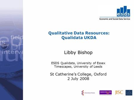 Qualitative Data Resources: Qualidata UKDA Libby Bishop ESDS Qualidata, University of Essex Timescapes, University of Leeds St Catherines College, Oxford.